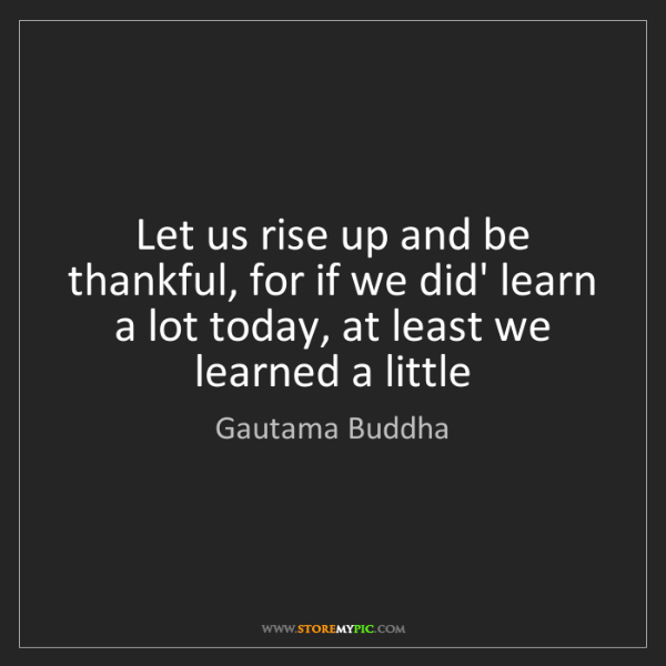 Gautama Buddha: Let us rise up and be thankful, for if we did' learn...