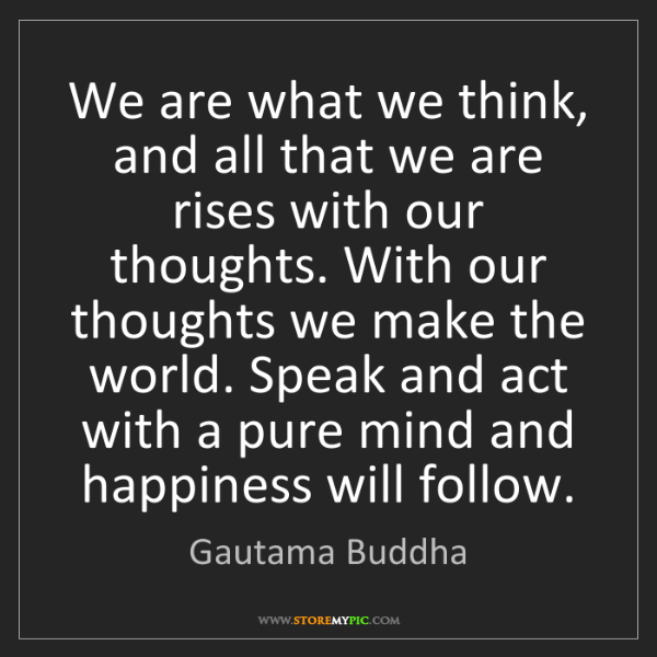 Gautama Buddha: We are what we think, and all that we are rises with...