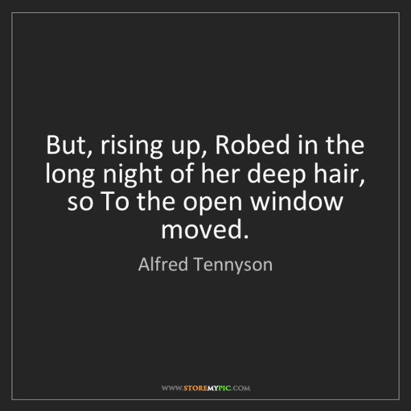 Alfred Tennyson: But, rising up, Robed in the long night of her deep hair,...
