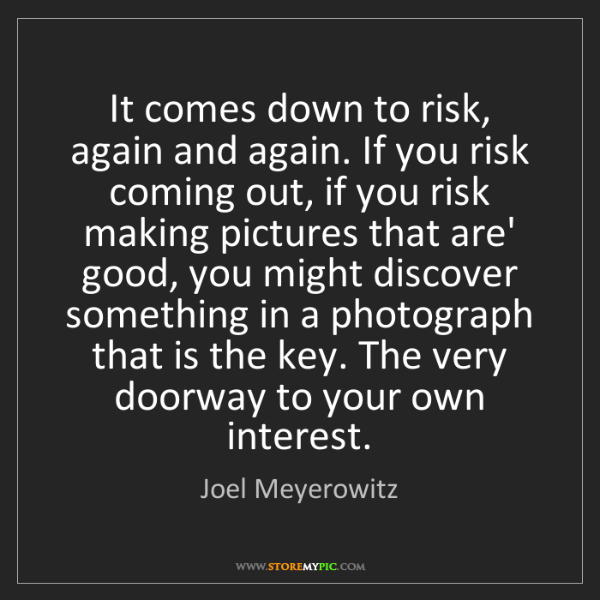 Joel Meyerowitz: It comes down to risk, again and again. If you risk coming...