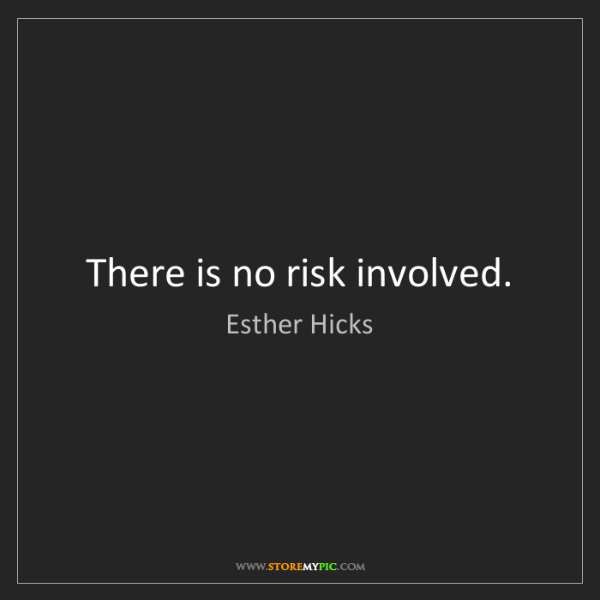 Esther Hicks: There is no risk involved.