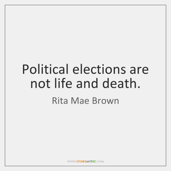 Political elections are not life and death.
