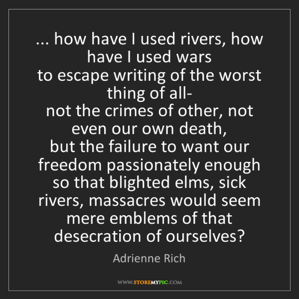 Adrienne Rich: ... how have I used rivers, how have I used wars  to...