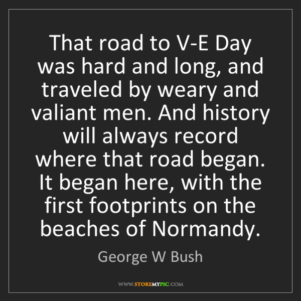 George W Bush: That road to V-E Day was hard and long, and traveled...