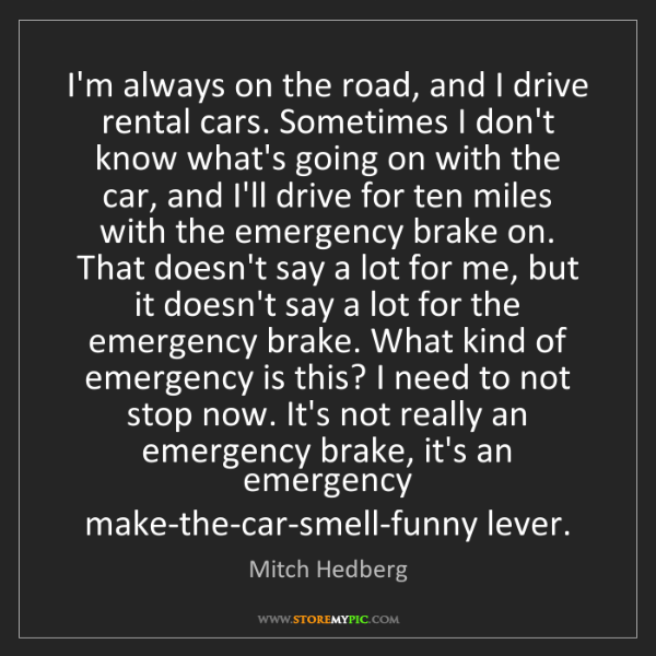 Mitch Hedberg: I'm always on the road, and I drive rental cars. Sometimes...
