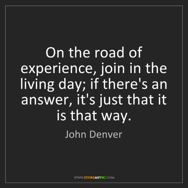 John Denver: On the road of experience, join in the living day; if...
