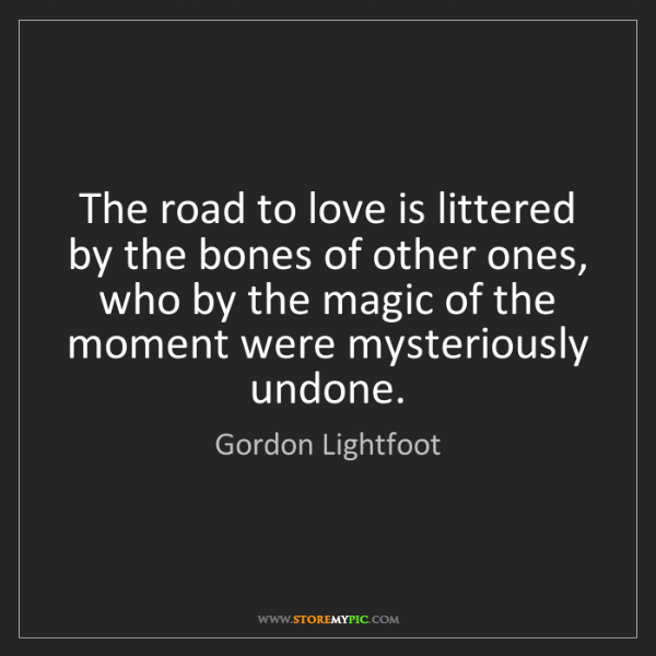 Gordon Lightfoot: The road to love is littered by the bones of other ones,...