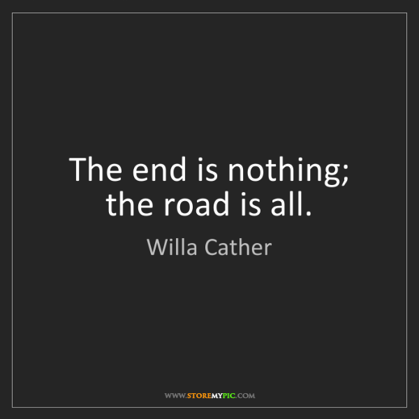 Willa Cather: The end is nothing; the road is all.