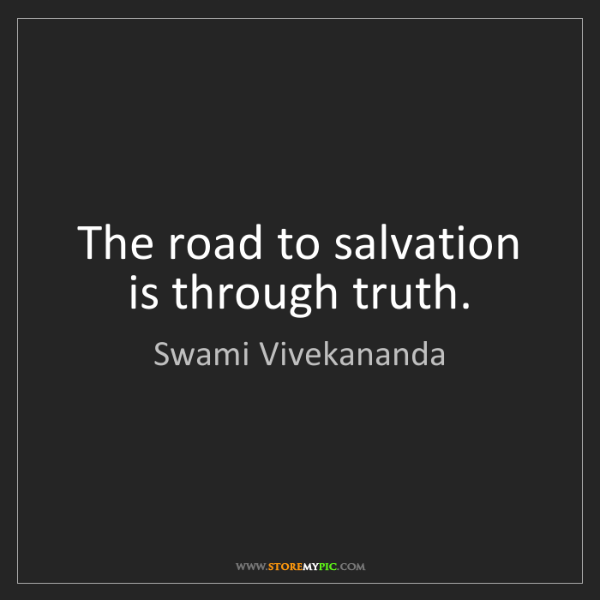 Swami Vivekananda: The road to salvation is through truth.