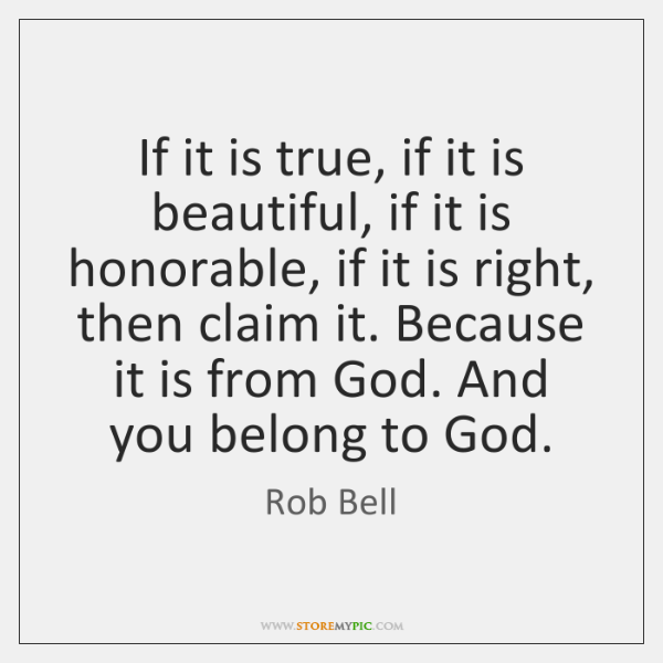 If it is true, if it is beautiful, if it is honorable, ...