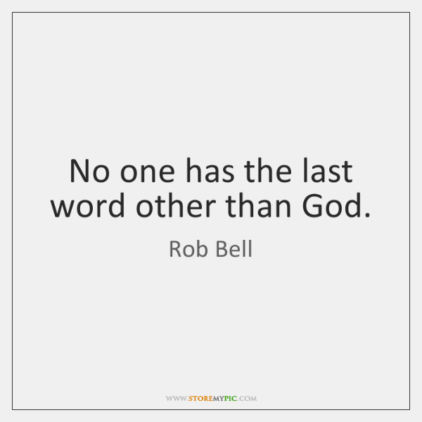No one has the last word other than God.