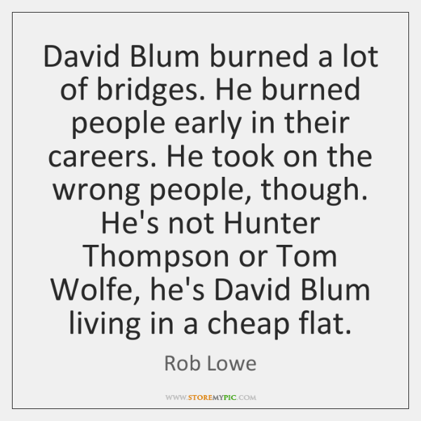 David Blum burned a lot of bridges. He burned people early in ...