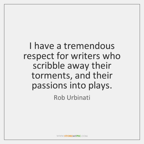 I have a tremendous respect for writers who scribble away their torments, ...