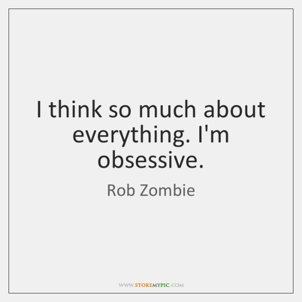 I think so much about everything. I'm obsessive.