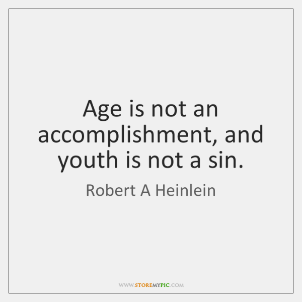 Age is not an accomplishment, and youth is not a sin.