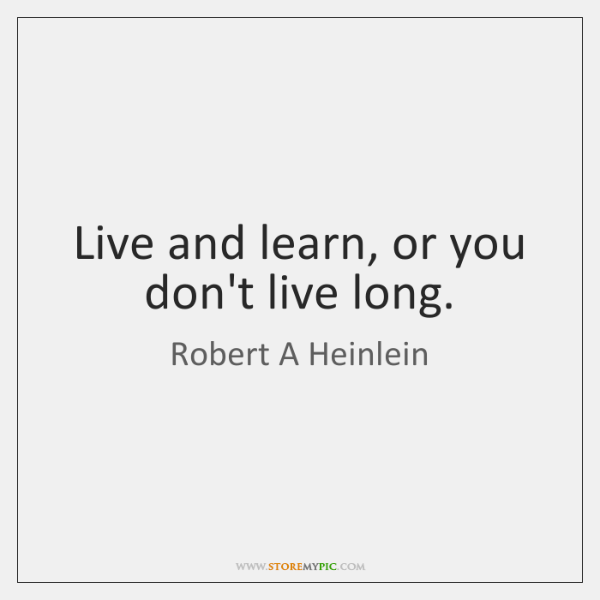 Live and learn, or you don't live long.