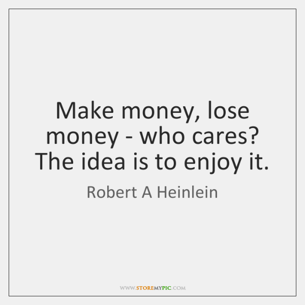 Make money, lose money - who cares? The idea is to enjoy ...