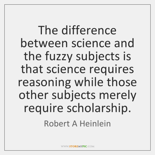 The difference between science and the fuzzy subjects is that science requires ...