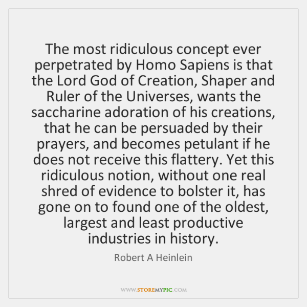 The most ridiculous concept ever perpetrated by Homo Sapiens is that the ...