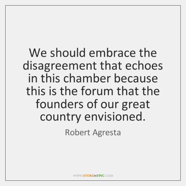 We should embrace the disagreement that echoes in this chamber because this ...