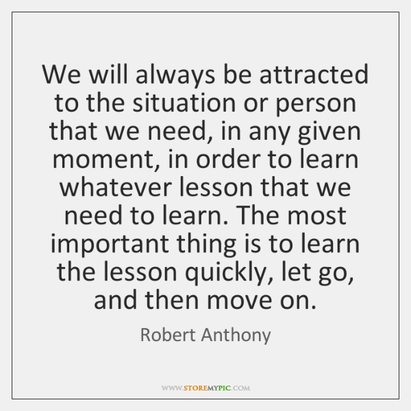 We will always be attracted to the situation or person that we ...