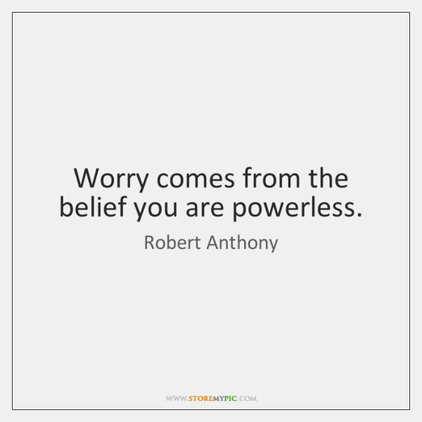 Worry comes from the belief you are powerless.