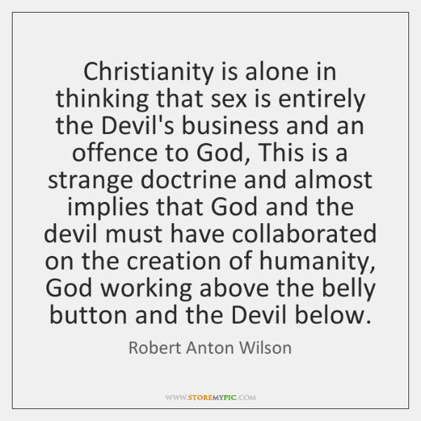Christianity is alone in thinking that sex is entirely the Devil's business ...