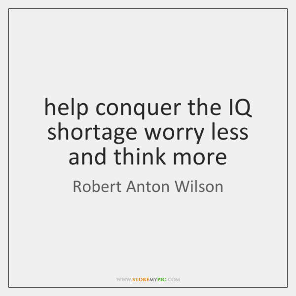 help conquer the IQ shortage worry less and think more