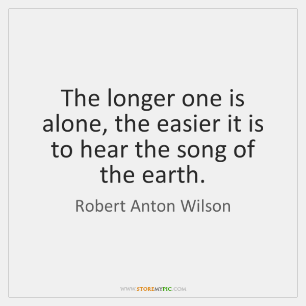 The longer one is alone, the easier it is to hear the ...
