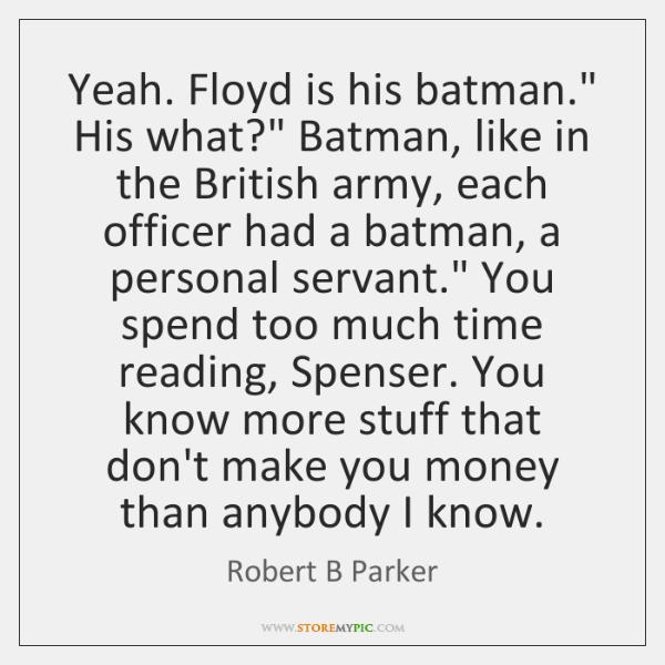 "Yeah. Floyd is his batman."" His what?"" Batman, like in the British ..."