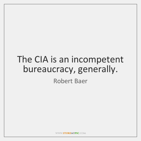The CIA is an incompetent bureaucracy, generally.