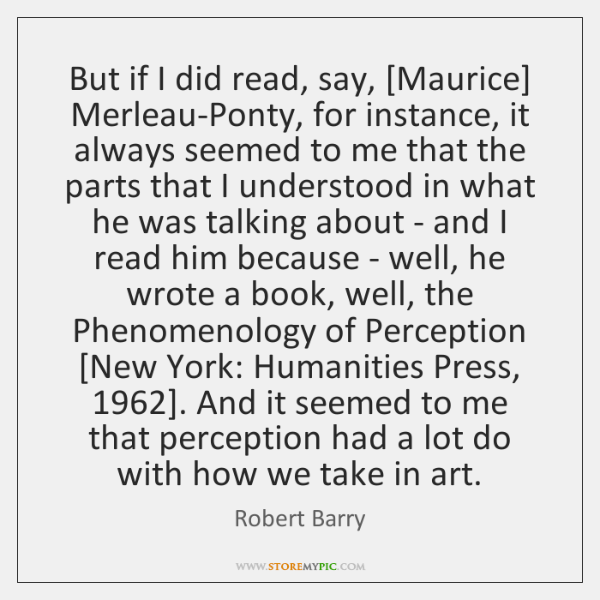 But if I did read, say, [Maurice] Merleau-Ponty, for instance, it always ...
