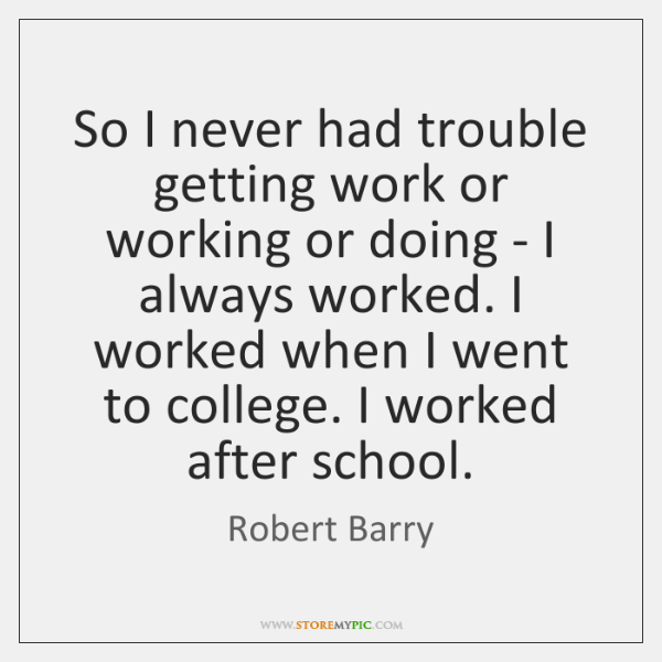 So I never had trouble getting work or working or doing - ...