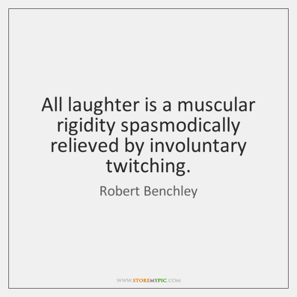 All laughter is a muscular rigidity spasmodically relieved by involuntary twitching.