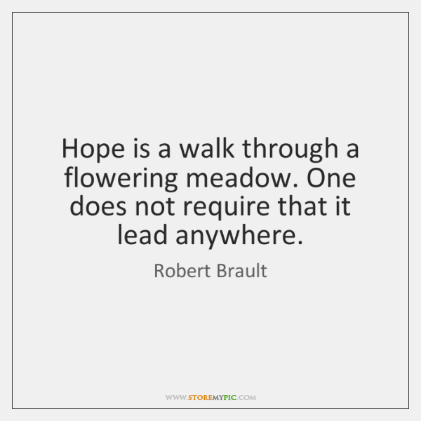 Hope is a walk through a flowering meadow. One does not require ...