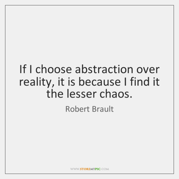 If I choose abstraction over reality, it is because I find it ...