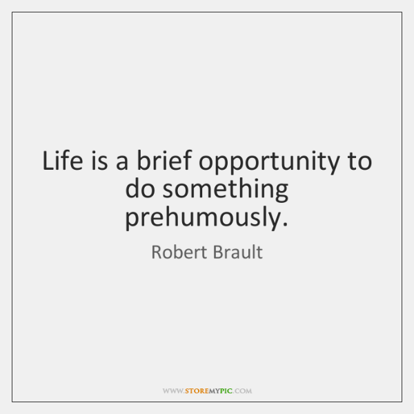 Life is a brief opportunity to do something prehumously.
