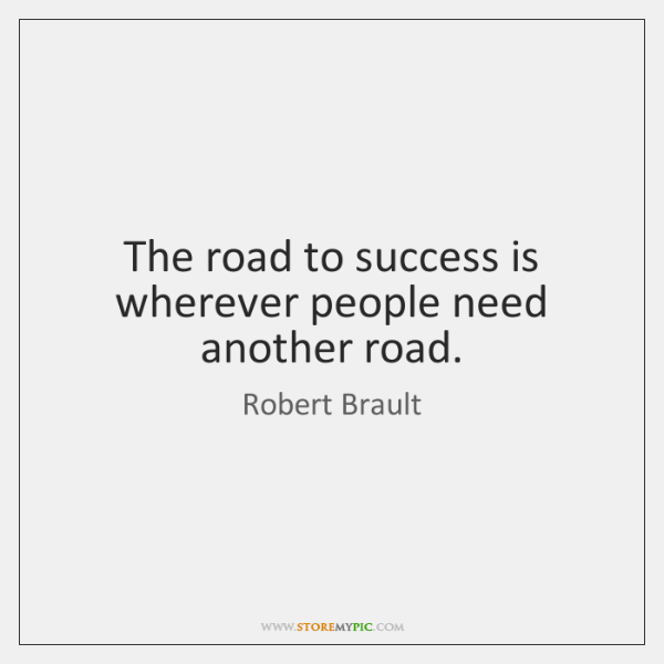 The road to success is wherever people need another road.