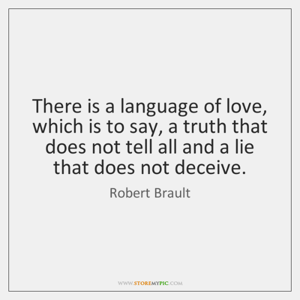 There is a language of love, which is to say, a truth ...