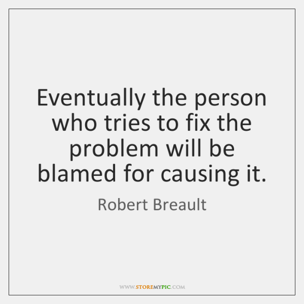 Eventually the person who tries to fix the problem will be blamed ...