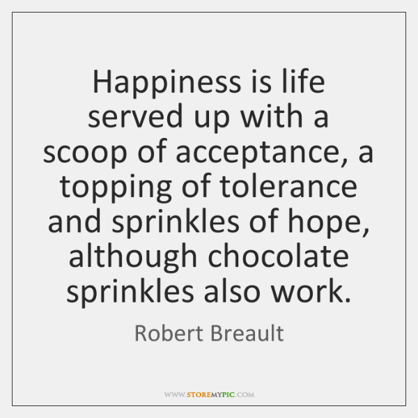 Happiness is life served up with a scoop of acceptance, a topping ...