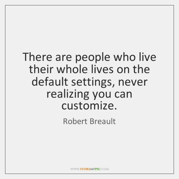 There are people who live their whole lives on the default settings, ...