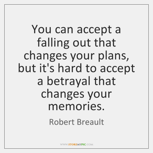 You can accept a falling out that changes your plans, but it's ...