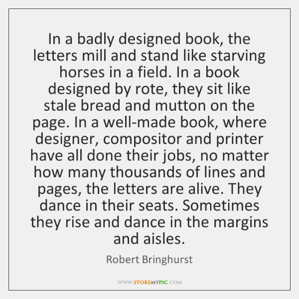 In a badly designed book, the letters mill and stand like starving ...