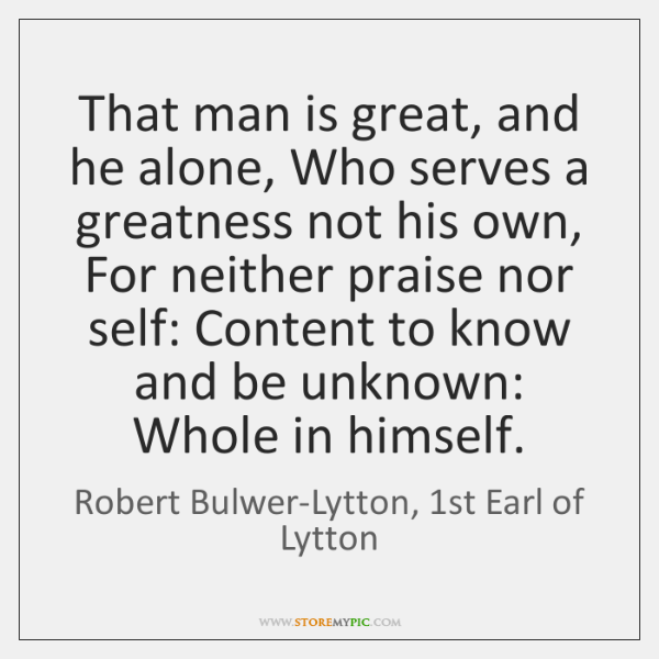 That man is great, and he alone, Who serves a greatness not ...