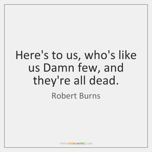 Here's to us, who's like us Damn few, and they're all dead.