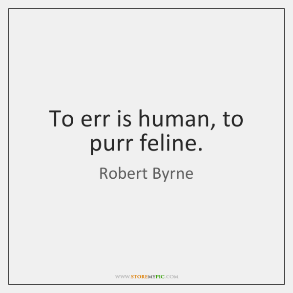To err is human, to purr feline.