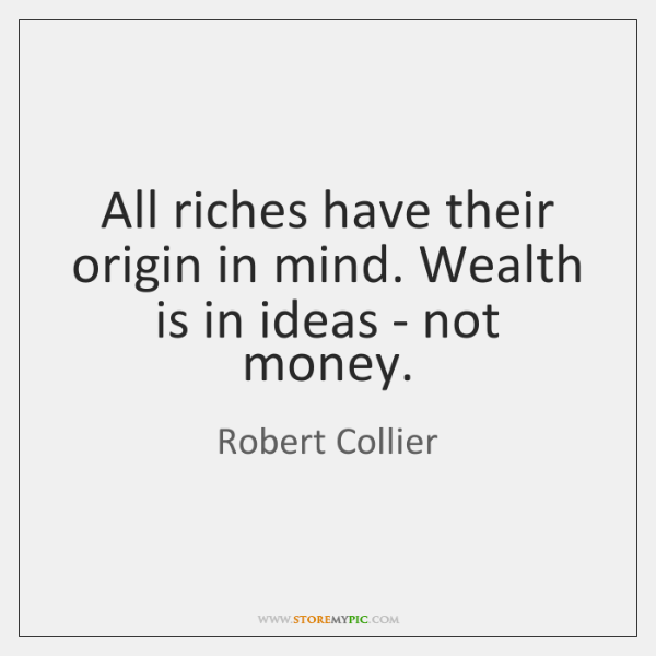 All riches have their origin in mind. Wealth is in ideas - ...