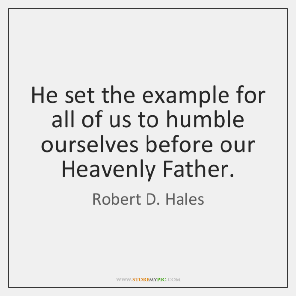 He set the example for all of us to humble ourselves before ...