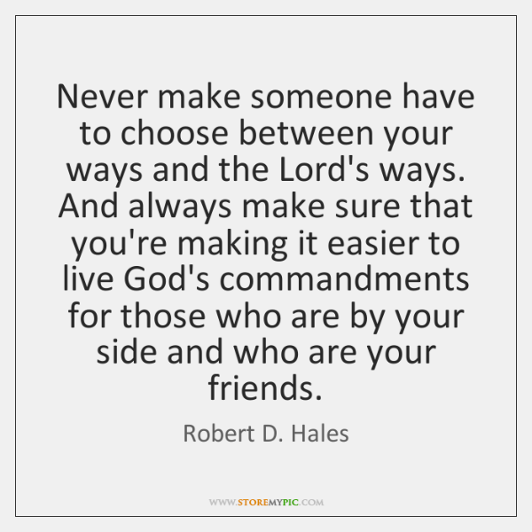 Never make someone have to choose between your ways and the Lord's ...